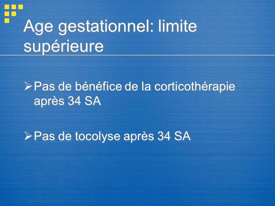 Age gestationnel: limite supérieure Pas de bénéfice de la corticothérapie après 34 SA Pas de tocolyse après 34 SA Pas de bénéfice de la corticothérapi