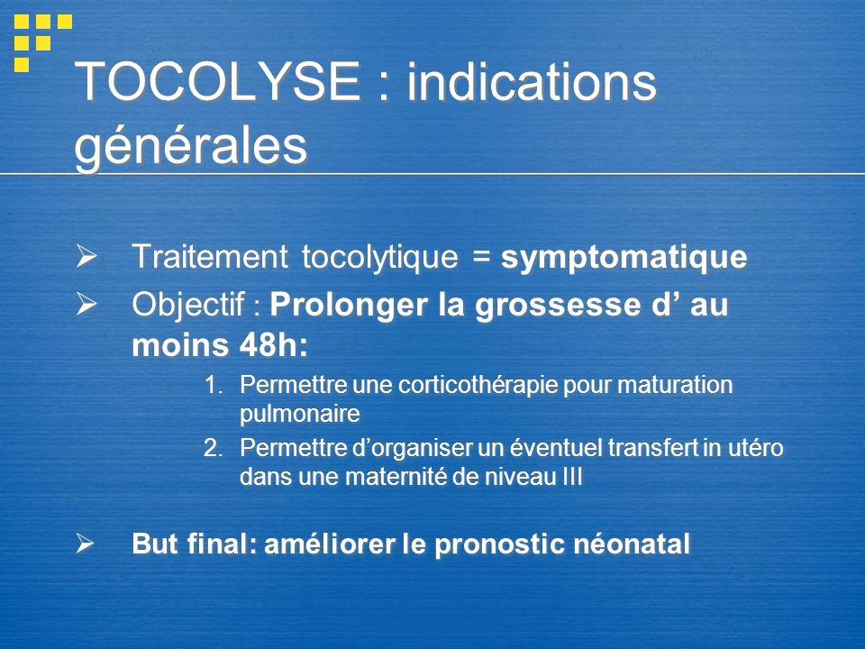TOCOLYSE : indications générales Traitement tocolytique = symptomatique Objectif : Prolonger la grossesse d au moins 48h: 1.Permettre une corticothéra