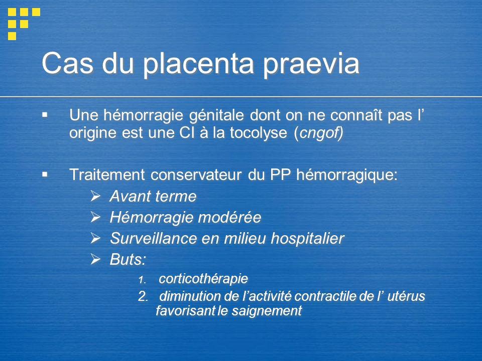 Cas du placenta praevia Une hémorragie génitale dont on ne connaît pas l origine est une CI à la tocolyse (cngof) Traitement conservateur du PP hémorr