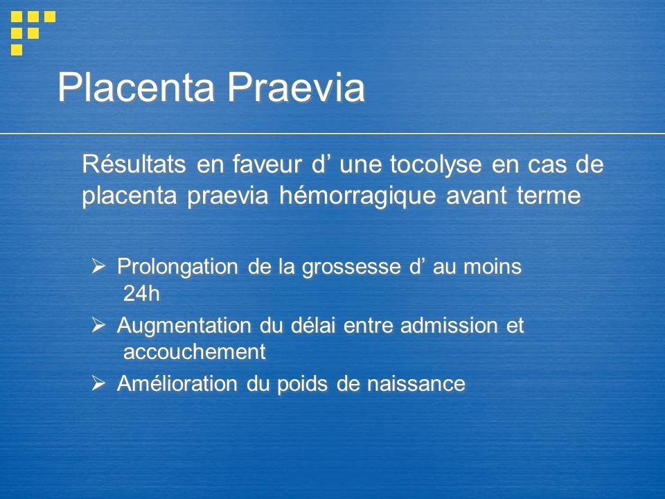 Placenta Praevia Résultats en faveur d une tocolyse en cas de placenta praevia hémorragique avant terme Prolongation de la grossesse d au moins 24h Au
