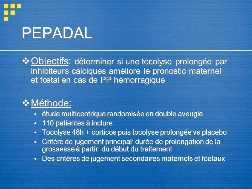 PEPADAL Objectifs: déterminer si une tocolyse prolongée par inhibiteurs calciques améliore le pronostic maternel et fœtal en cas de PP hémorragique Mé