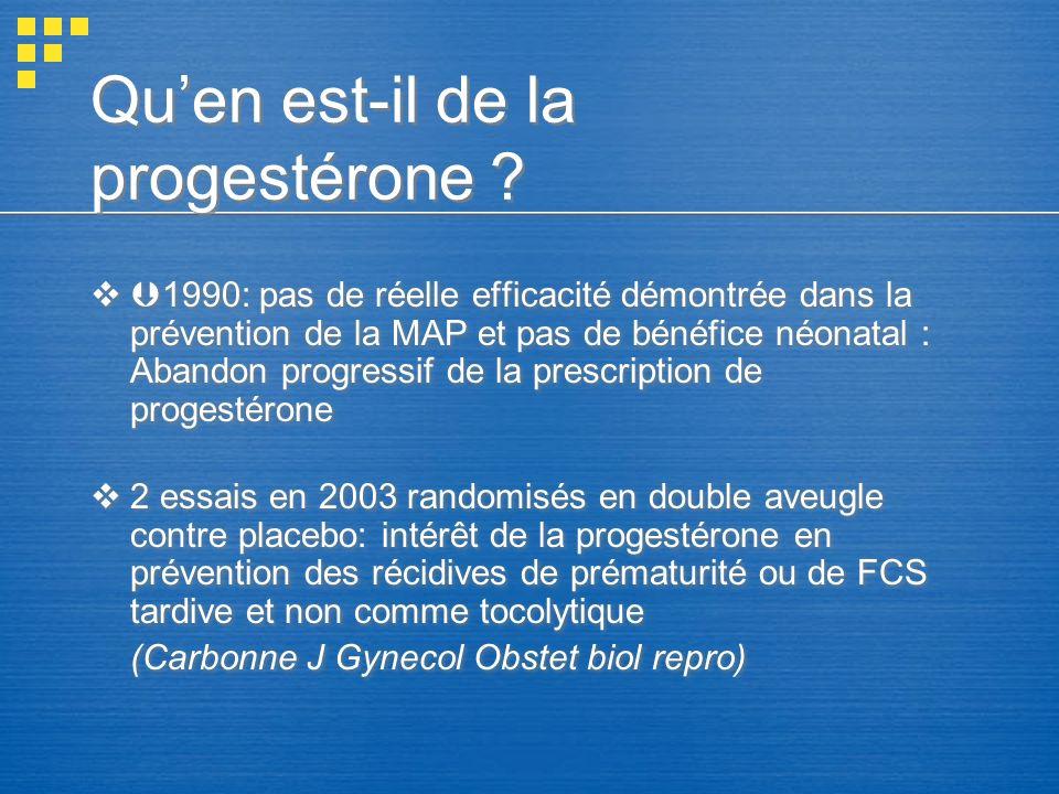 Quen est-il de la progestérone ? 1990: pas de réelle efficacité démontrée dans la prévention de la MAP et pas de bénéfice néonatal : Abandon progressi