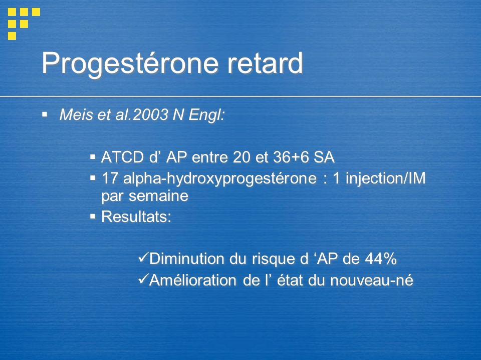 Progestérone retard Meis et al.2003 N Engl: ATCD d AP entre 20 et 36+6 SA 17 alpha-hydroxyprogestérone : 1 injection/IM par semaine Resultats: Diminut