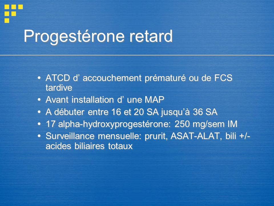 Progestérone retard ATCD d accouchement prématuré ou de FCS tardive Avant installation d une MAP A débuter entre 16 et 20 SA jusquà 36 SA 17 alpha-hyd