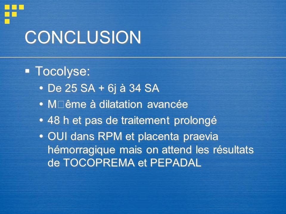 CONCLUSION Tocolyse: De 25 SA + 6j à 34 SA Même à dilatation avancée 48 h et pas de traitement prolongé OUI dans RPM et placenta praevia hémorragique
