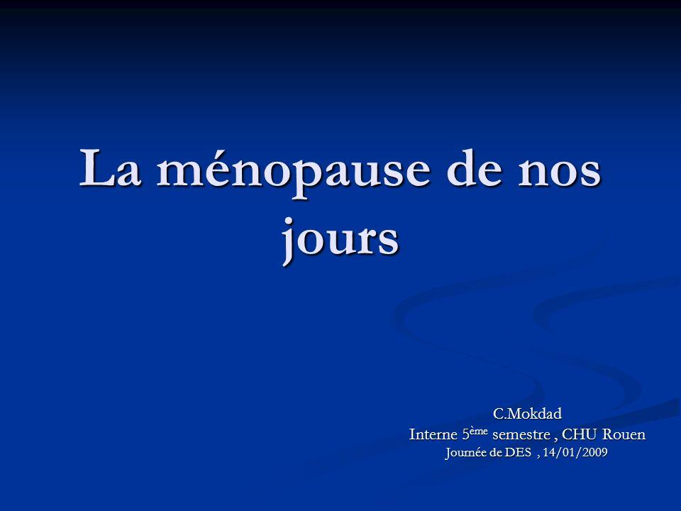 La ménopause de nos jours C.Mokdad Interne 5 ème semestre, CHU Rouen Journée de DES, 14/01/2009