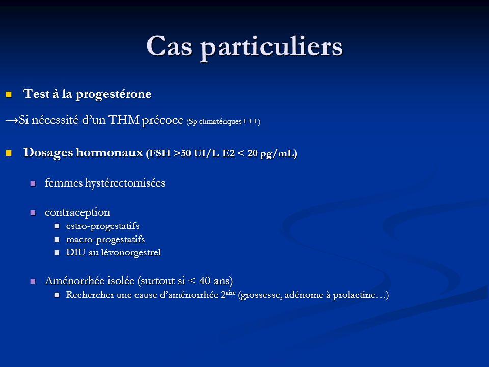 Cas particuliers Test à la progestérone Test à la progestérone Si nécessité dun THM précoce (Sp climatériques+++) Dosages hormonaux (FSH >30 UI/L E2 3