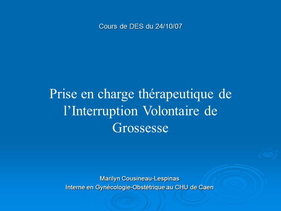 Prise en charge thérapeutique de lInterruption Volontaire de Grossesse Cours de DES du 24/10/07 Marilyn Cousineau-Lespinas Interne en Gynécologie-Obst
