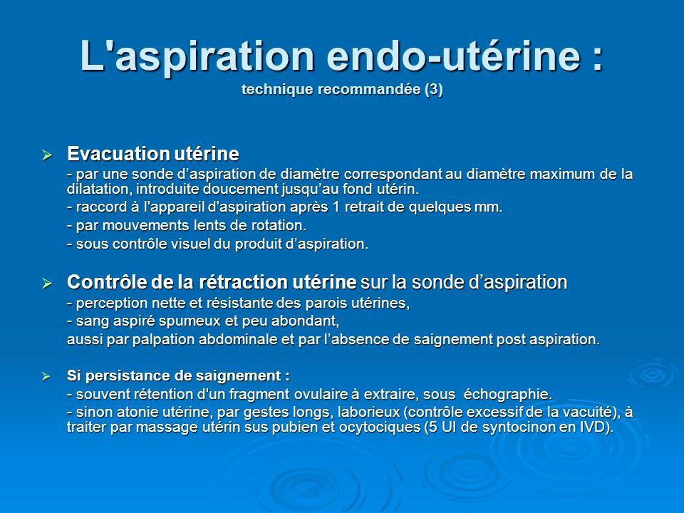 L'aspiration endo-utérine : technique recommandée (3) Evacuation utérine Evacuation utérine - par une sonde daspiration de diamètre correspondant au d