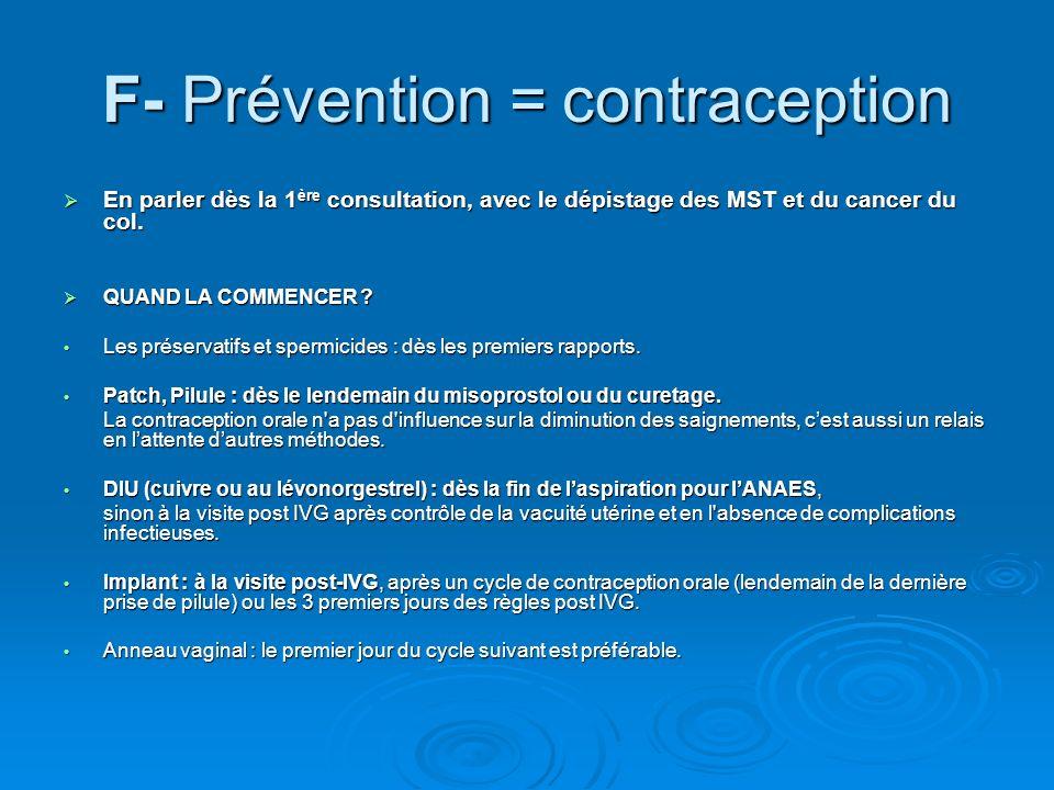 F- Prévention = contraception En parler dès la 1 ère consultation, avec le dépistage des MST et du cancer du col. En parler dès la 1 ère consultation,