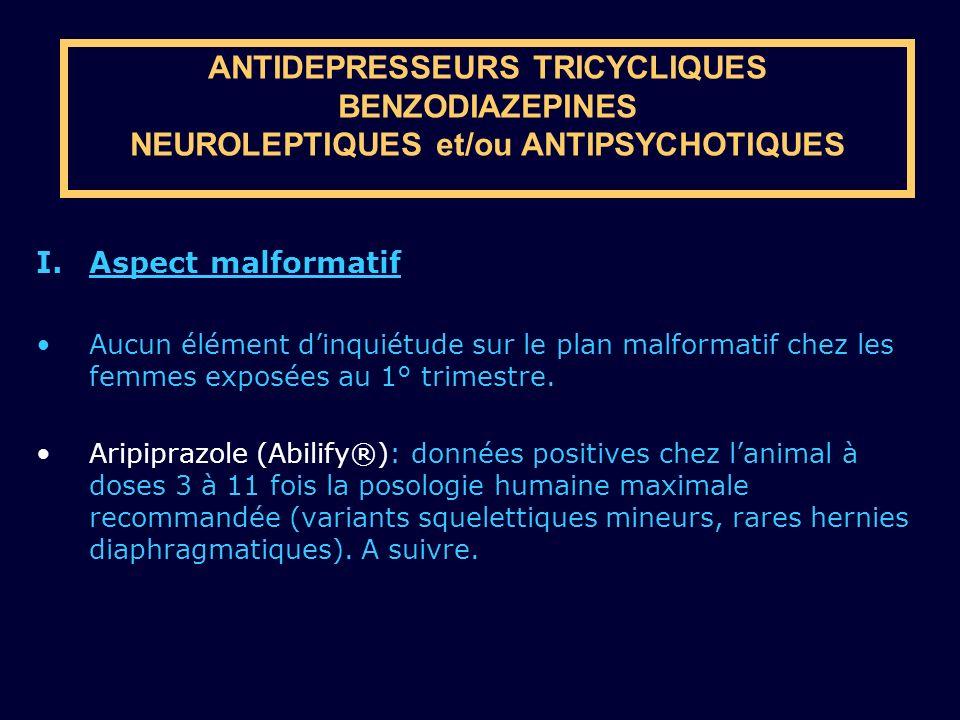ANTIDEPRESSEURS TRICYCLIQUES BENZODIAZEPINES NEUROLEPTIQUES et/ou ANTIPSYCHOTIQUES I.Aspect malformatif Aucun élément dinquiétude sur le plan malforma