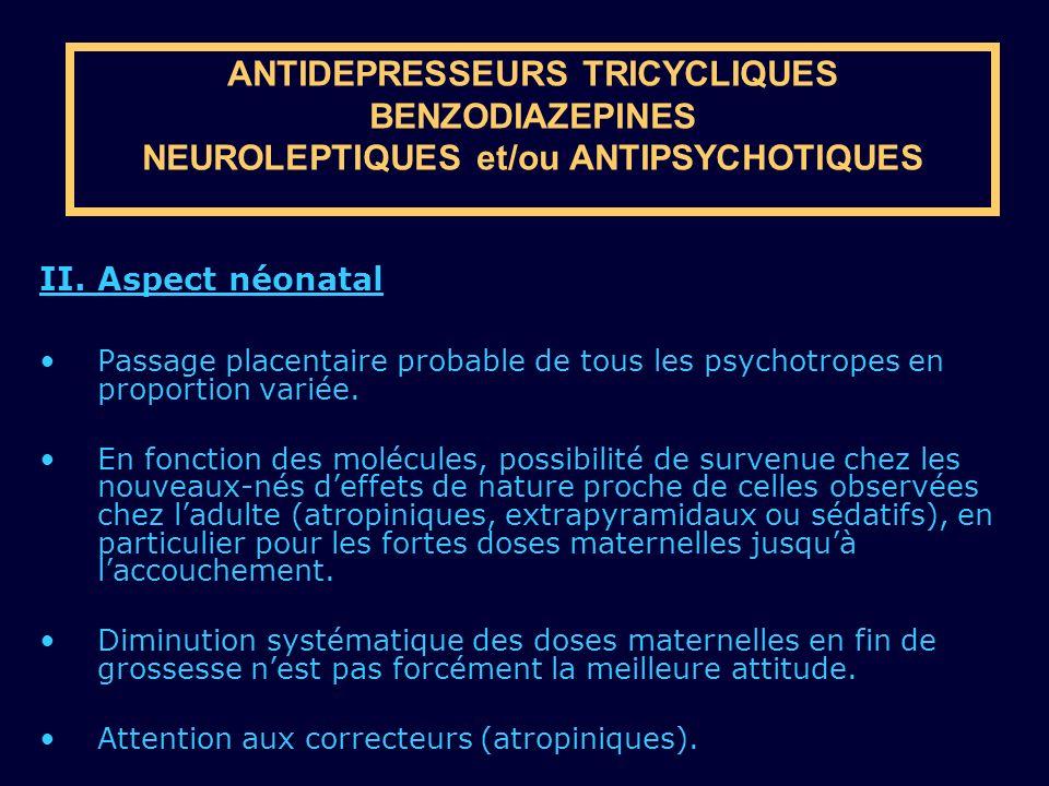 ANTIDEPRESSEURS TRICYCLIQUES BENZODIAZEPINES NEUROLEPTIQUES et/ou ANTIPSYCHOTIQUES II. Aspect néonatal Passage placentaire probable de tous les psycho