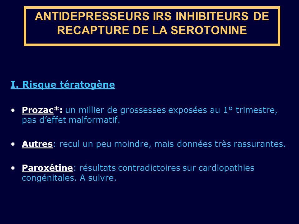 ANTIDEPRESSEURS IRS INHIBITEURS DE RECAPTURE DE LA SEROTONINE I. Risque tératogène Prozac*: un millier de grossesses exposées au 1° trimestre, pas def