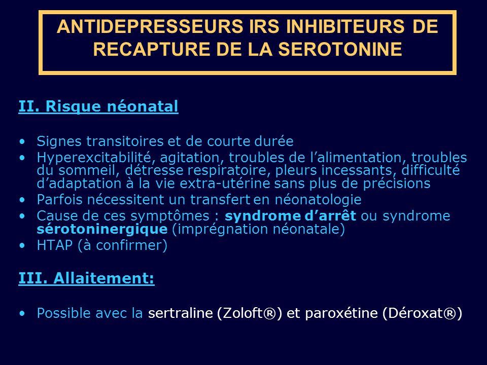 ANTIDEPRESSEURS IRS INHIBITEURS DE RECAPTURE DE LA SEROTONINE II. Risque néonatal Signes transitoires et de courte durée Hyperexcitabilité, agitation,