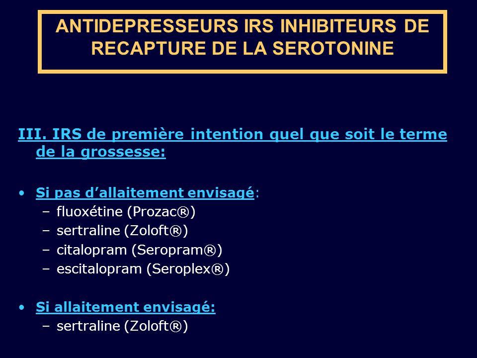 ANTIDEPRESSEURS IRS INHIBITEURS DE RECAPTURE DE LA SEROTONINE III. IRS de première intention quel que soit le terme de la grossesse: Si pas dallaiteme