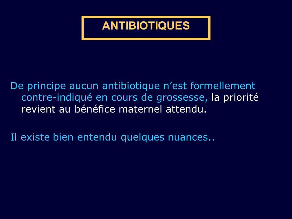 ANTIBIOTIQUES De principe aucun antibiotique nest formellement contre-indiqué en cours de grossesse, la priorité revient au bénéfice maternel attendu.