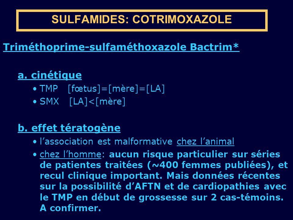 SULFAMIDES: COTRIMOXAZOLE Triméthoprime-sulfaméthoxazole Bactrim* a. cinétique TMP [fœtus]=[mère]=[LA] SMX [LA]<[mère] b. effet tératogène lassociatio