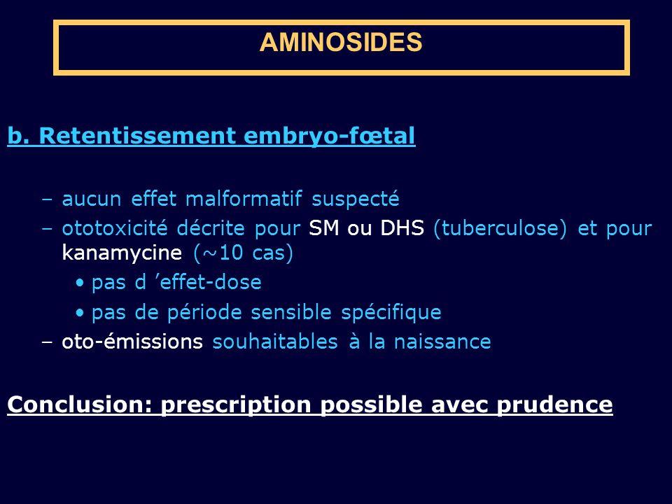 b. Retentissement embryo-fœtal –aucun effet malformatif suspecté –ototoxicité décrite pour SM ou DHS (tuberculose) et pour kanamycine (~10 cas) pas d