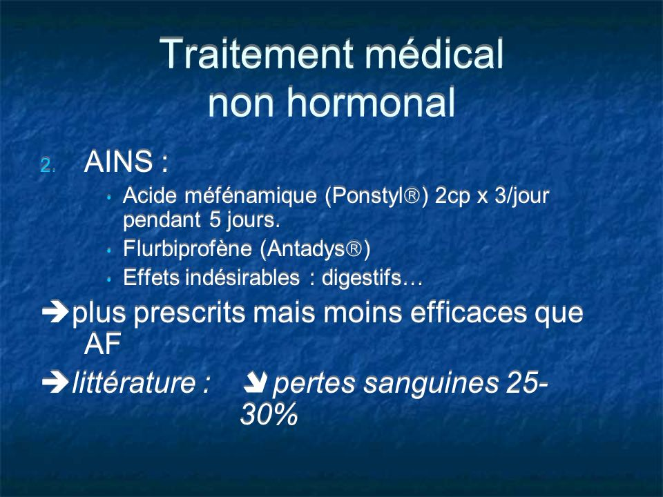 Traitement médical non hormonal 2. AINS : Acide méfénamique (Ponstyl ) 2cp x 3/jour pendant 5 jours. Flurbiprofène (Antadys ) Effets indésirables : di
