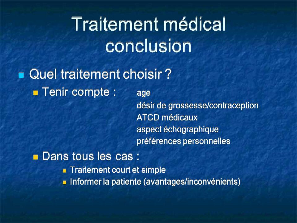 Traitement médical conclusion Quel traitement choisir ? Tenir compte : age désir de grossesse/contraception ATCD médicaux aspect échographique préfére