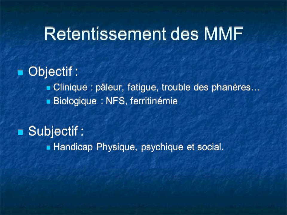 Retentissement des MMF Objectif : Clinique : pâleur, fatigue, trouble des phanères… Biologique : NFS, ferritinémie Subjectif : Handicap Physique, psyc