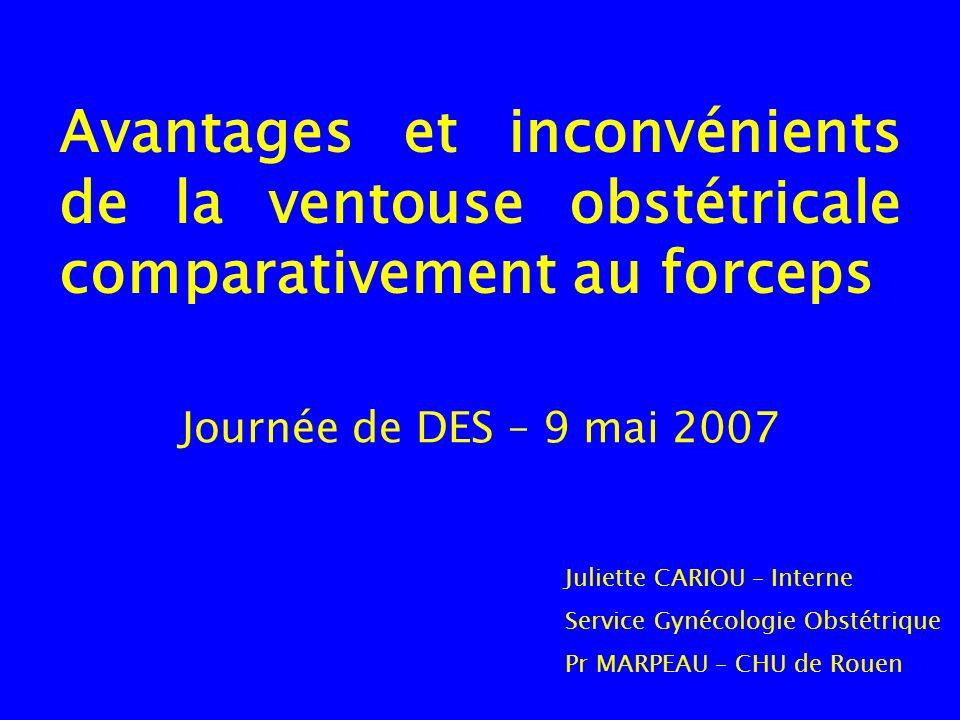 Avantages et inconvénients de la ventouse obstétricale comparativement au forceps Journée de DES – 9 mai 2007 Juliette CARIOU – Interne Service Gynéco