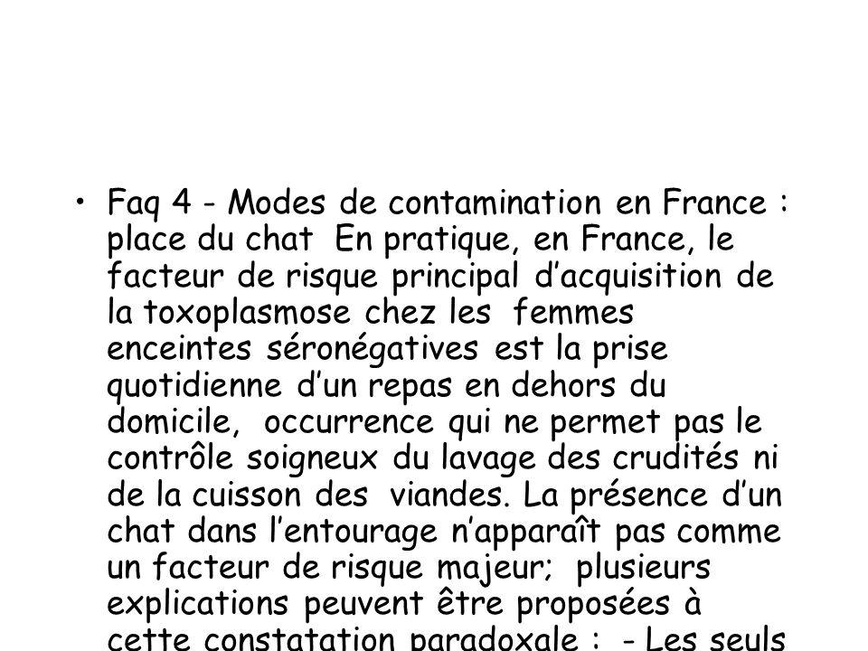 Faq 4 - Modes de contamination en France : place du chat En pratique, en France, le facteur de risque principal dacquisition de la toxoplasmose chez l