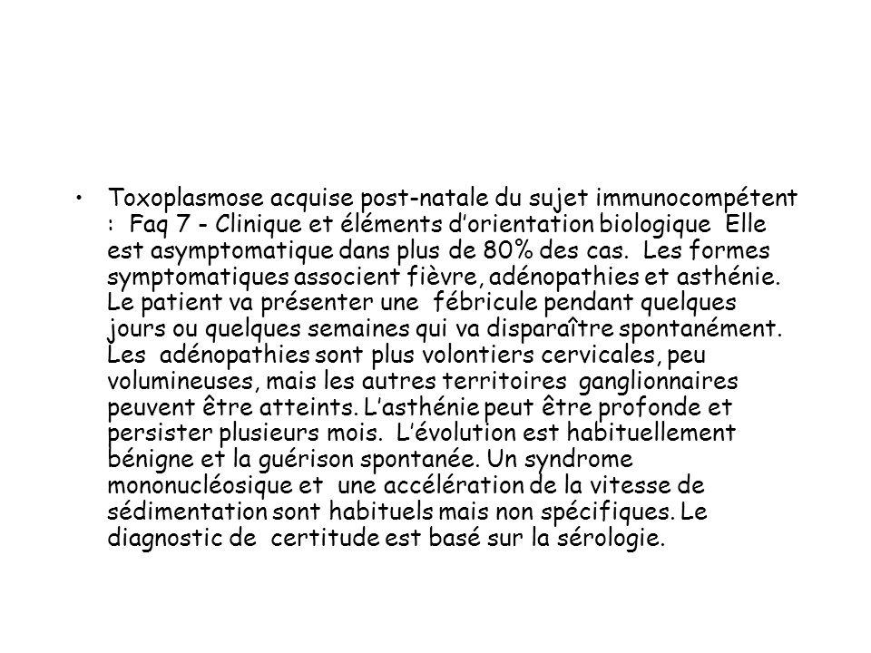 Toxoplasmose acquise post-natale du sujet immunocompétent : Faq 7 - Clinique et éléments dorientation biologique Elle est asymptomatique dans plus de