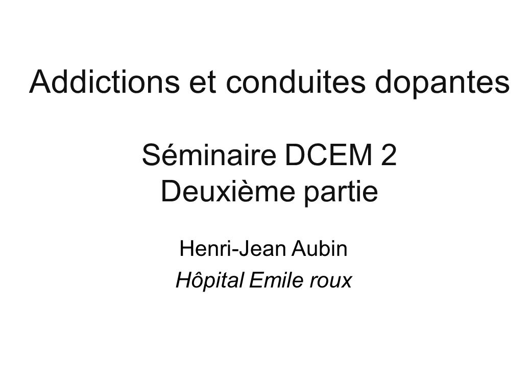 Addictions et conduites dopantes Séminaire DCEM 2 Deuxième partie Henri-Jean Aubin Hôpital Emile roux