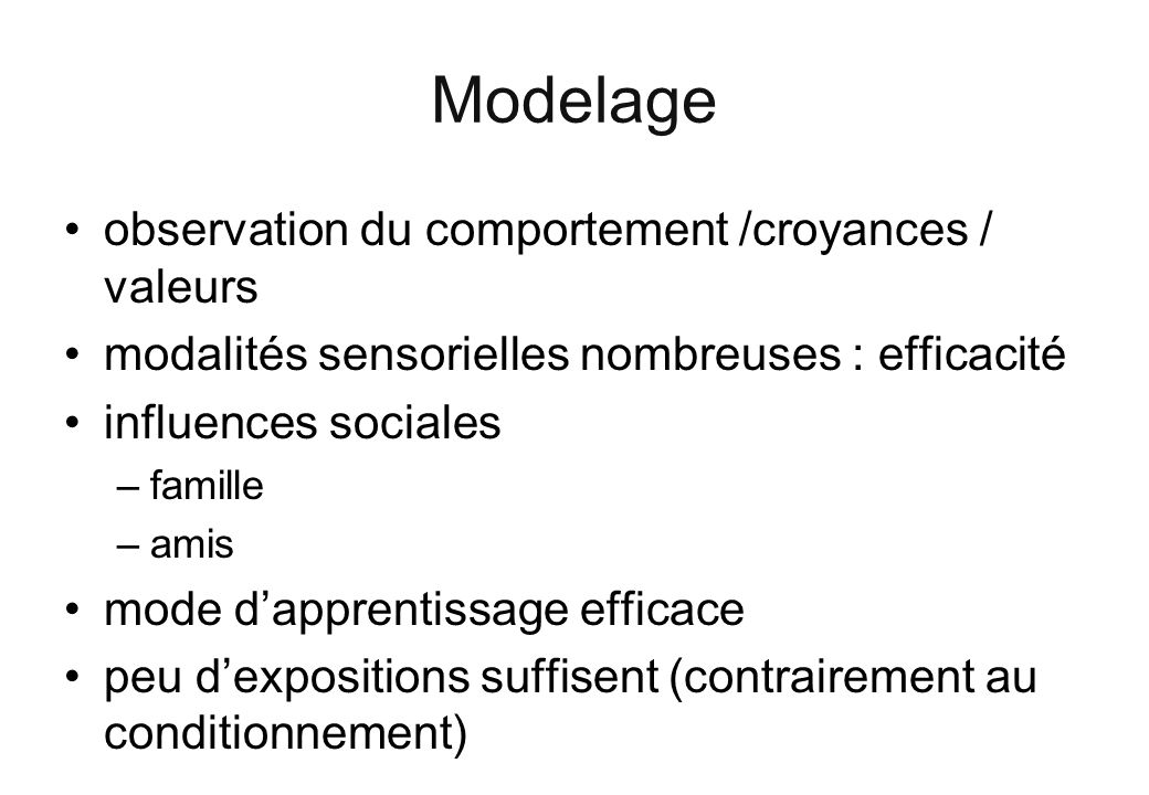 Modelage observation du comportement /croyances / valeurs modalités sensorielles nombreuses : efficacité influences sociales –famille –amis mode dapprentissage efficace peu dexpositions suffisent (contrairement au conditionnement)