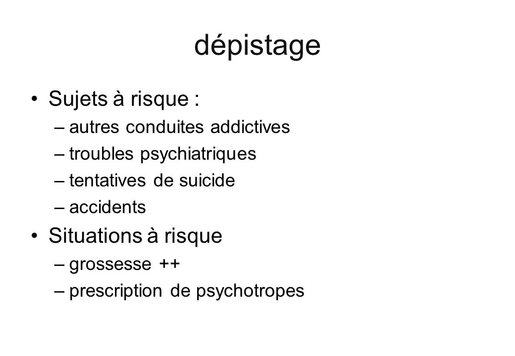 dépistage Sujets à risque : –autres conduites addictives –troubles psychiatriques –tentatives de suicide –accidents Situations à risque –grossesse ++ –prescription de psychotropes