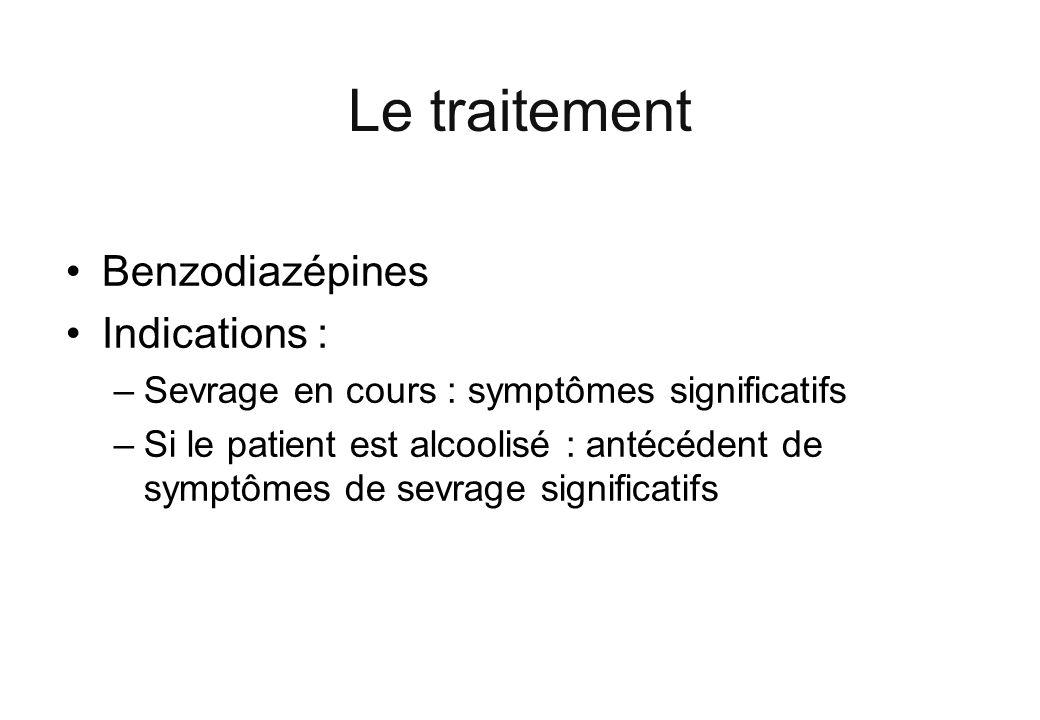 Le traitement Benzodiazépines Indications : –Sevrage en cours : symptômes significatifs –Si le patient est alcoolisé : antécédent de symptômes de sevr