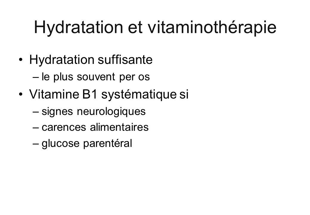 Hydratation et vitaminothérapie Hydratation suffisante –le plus souvent per os Vitamine B1 systématique si –signes neurologiques –carences alimentaire
