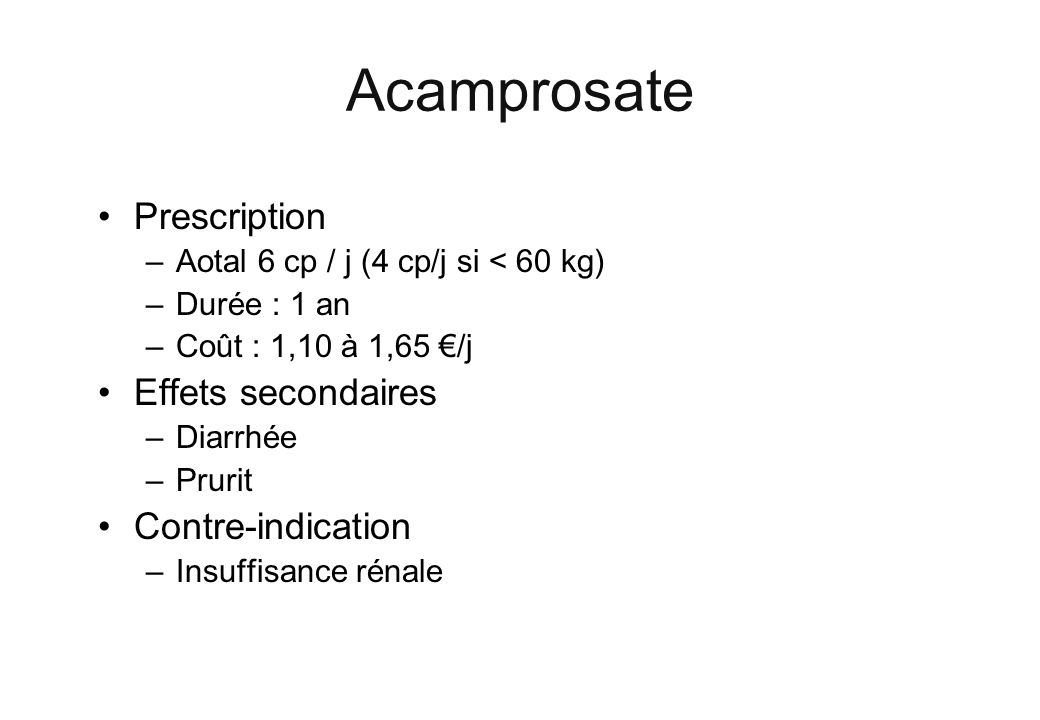Prescription –Aotal 6 cp / j (4 cp/j si < 60 kg) –Durée : 1 an –Coût : 1,10 à 1,65 /j Effets secondaires –Diarrhée –Prurit Contre-indication –Insuffisance rénale