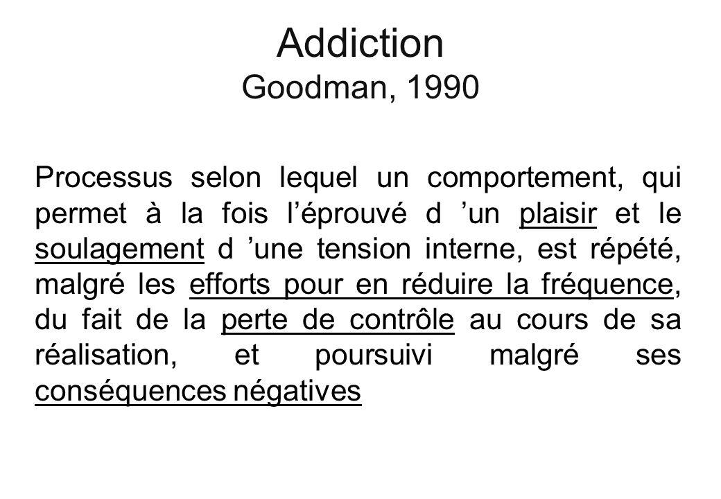 Addiction Goodman, 1990 Processus selon lequel un comportement, qui permet à la fois léprouvé d un plaisir et le soulagement d une tension interne, es