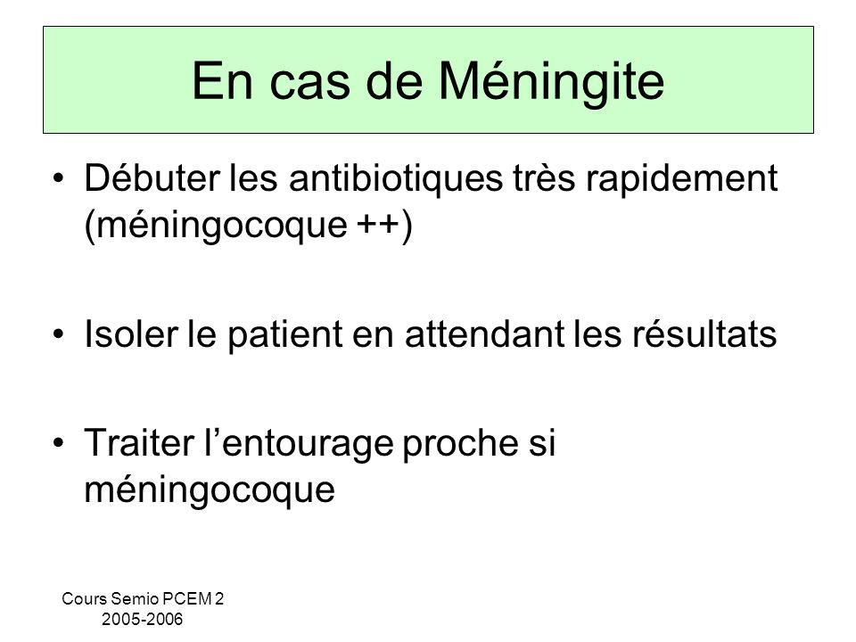 Cours Semio PCEM 2 2005-2006 En cas de Méningite Débuter les antibiotiques très rapidement (méningocoque ++) Isoler le patient en attendant les résult