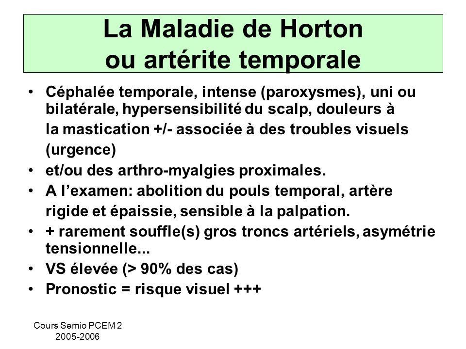 Cours Semio PCEM 2 2005-2006 La Maladie de Horton ou artérite temporale Céphalée temporale, intense (paroxysmes), uni ou bilatérale, hypersensibilité