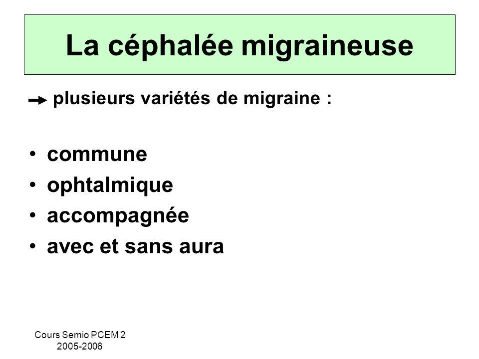 Cours Semio PCEM 2 2005-2006 La céphalée migraineuse plusieurs variétés de migraine : commune ophtalmique accompagnée avec et sans aura