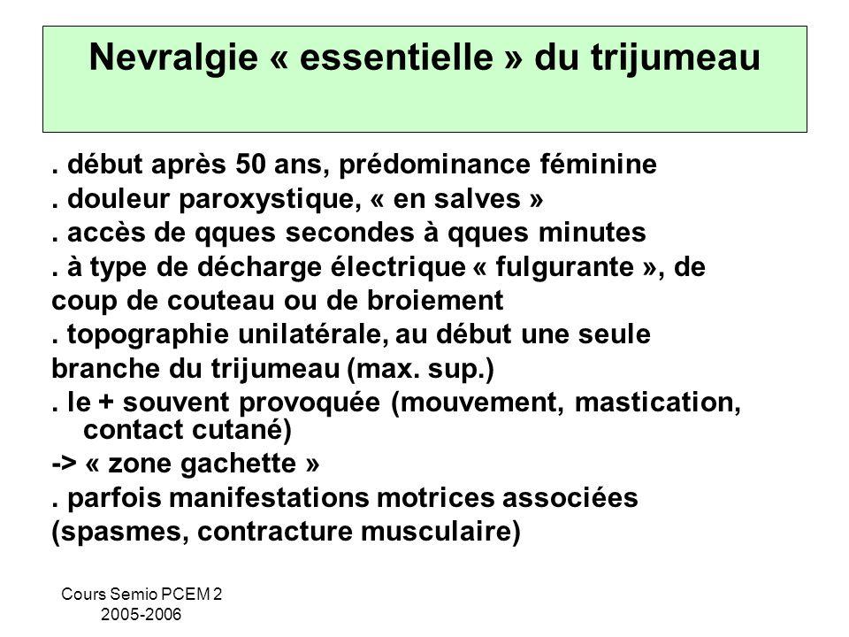 Cours Semio PCEM 2 2005-2006 Nevralgie « essentielle » du trijumeau. début après 50 ans, prédominance féminine. douleur paroxystique, « en salves ». a