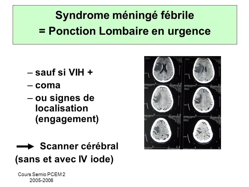 Cours Semio PCEM 2 2005-2006 Syndrome méningé fébrile = Ponction Lombaire en urgence –sauf si VIH + –coma –ou signes de localisation (engagement) Scan