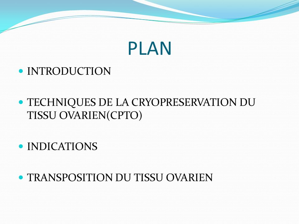 PLAN INTRODUCTION TECHNIQUES DE LA CRYOPRESERVATION DU TISSU OVARIEN(CPTO) INDICATIONS TRANSPOSITION DU TISSU OVARIEN