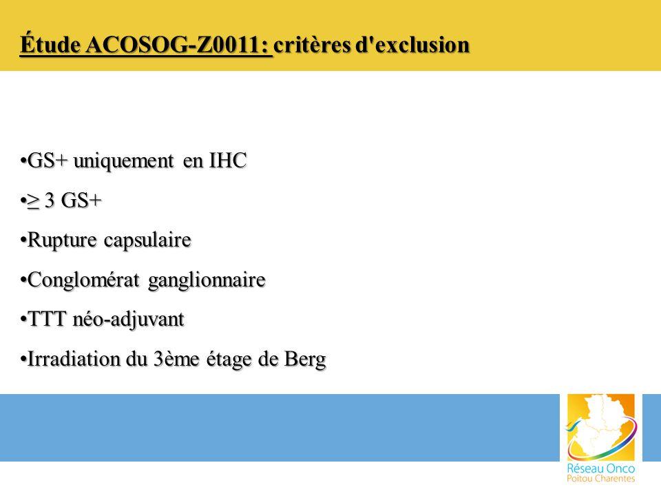Étude ACOSOG-Z0011: critères d'exclusion GS+ uniquement en IHCGS+ uniquement en IHC 3 GS+ 3 GS+ Rupture capsulaireRupture capsulaire Conglomérat gangl