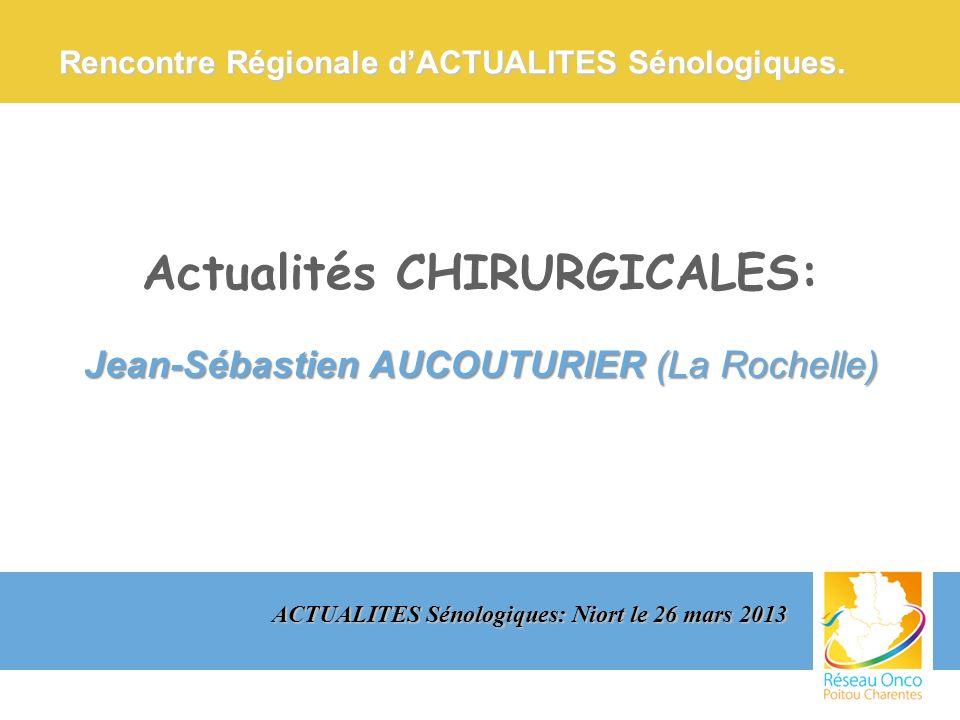 Actualités CHIRURGICALES: Jean-Sébastien AUCOUTURIER (La Rochelle) ACTUALITES Sénologiques: Niort le 26 mars 2013 Rencontre Régionale dACTUALITES Séno
