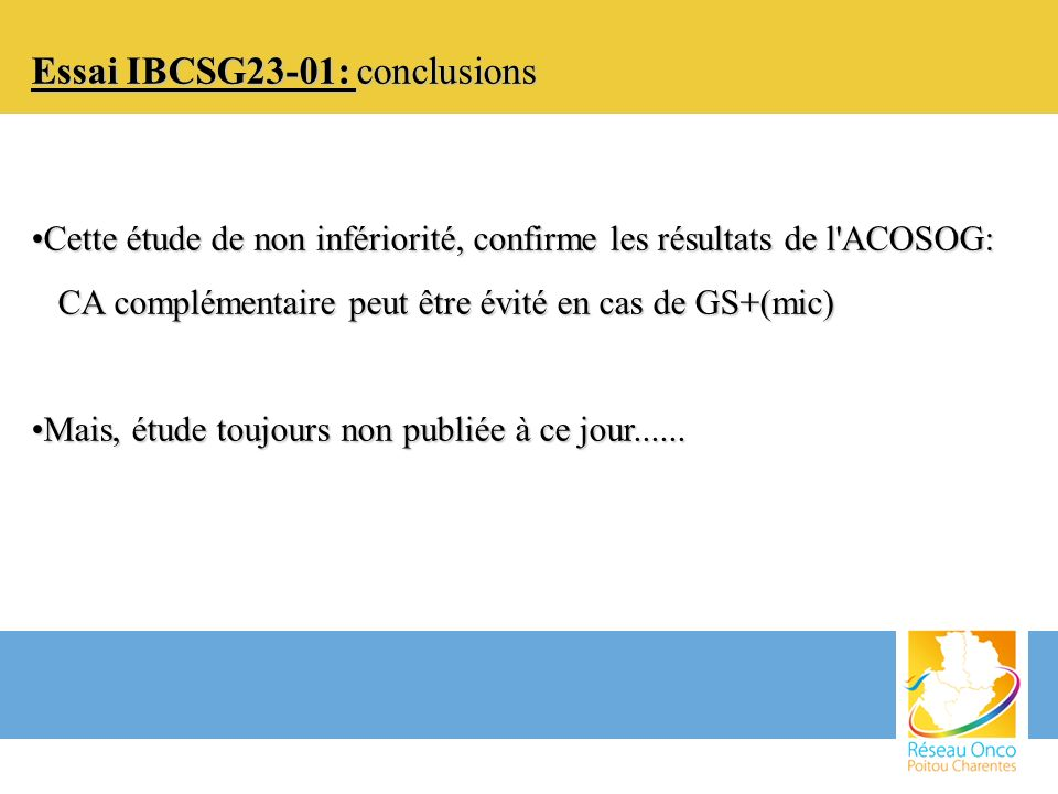 Essai IBCSG23-01: conclusions Cette étude de non infériorité, confirme les résultats de l'ACOSOG:Cette étude de non infériorité, confirme les résultat