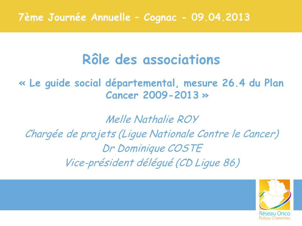 7ème Journée Annuelle – Cognac - 09.04.2013 Rôle des associations « Le guide social départemental, mesure 26.4 du Plan Cancer 2009-2013 » Melle Nathal