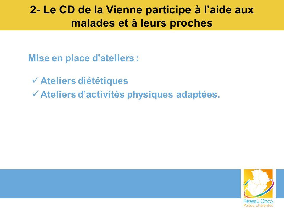 2- Le CD de la Vienne participe à l'aide aux malades et à leurs proches Mise en place d'ateliers : Ateliers diététiques Ateliers dactivités physiques
