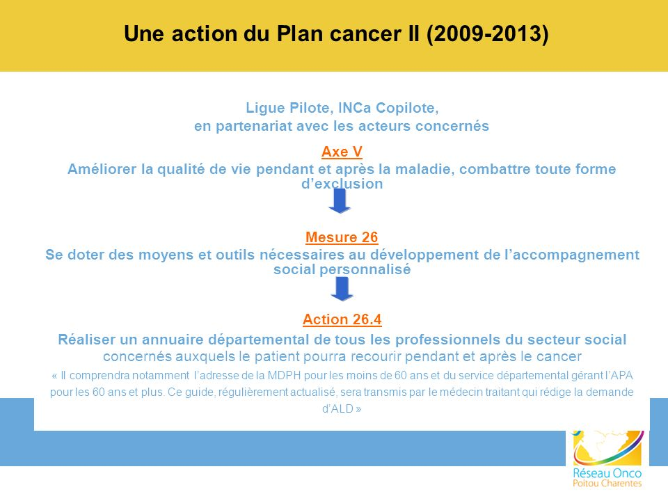 Et donc la participation à ce guide s inscrivait : dans la logique et dans la suite du travail déjà entrepris, Dans la logique dune coopération régulière entre la Ligue, le Réseau Onco-Poitou-Charentes, lERI et le service social du CHU.