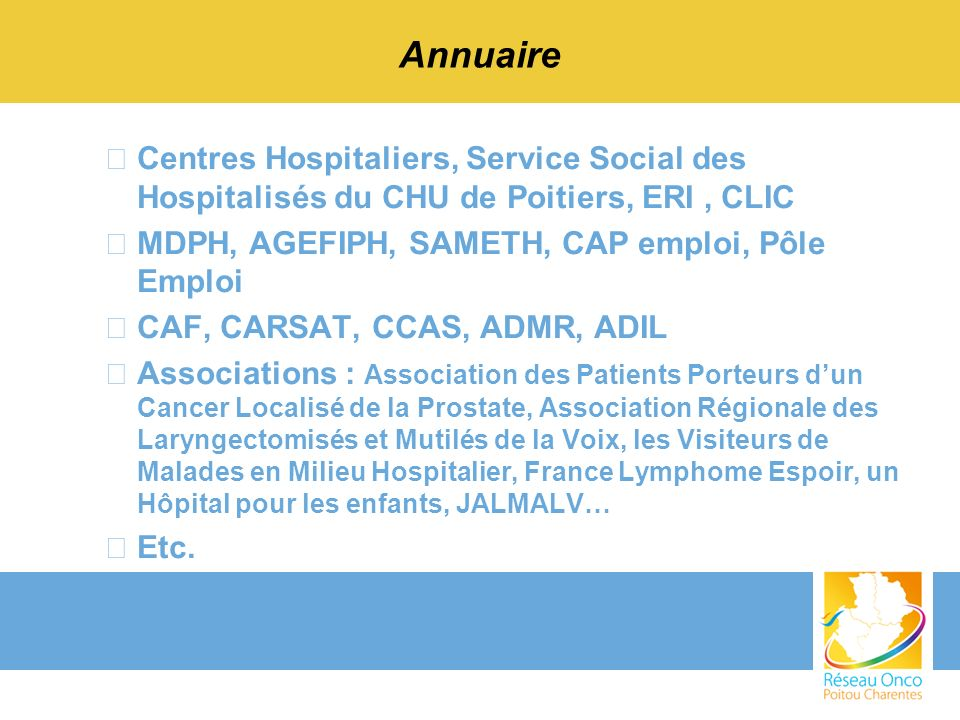 Annuaire –Centres Hospitaliers, Service Social des Hospitalisés du CHU de Poitiers, ERI, CLIC –MDPH, AGEFIPH, SAMETH, CAP emploi, Pôle Emploi –CAF, CA