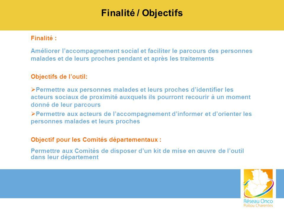 Finalité / Objectifs Finalité : Améliorer laccompagnement social et faciliter le parcours des personnes malades et de leurs proches pendant et après l