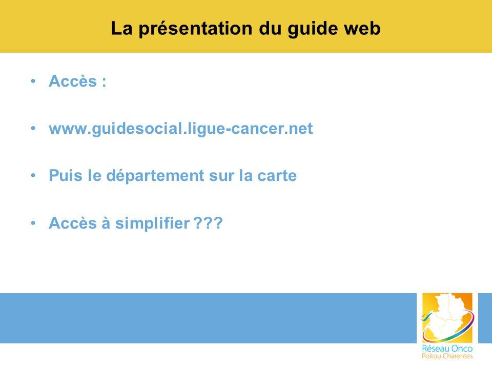 La présentation du guide web Accès : www.guidesocial.ligue-cancer.net Puis le département sur la carte Accès à simplifier ???